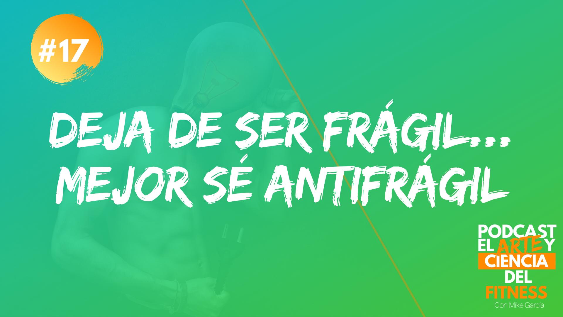 Podcast #17: Deja De Ser Frágil… Mejor Sé Antifrágil