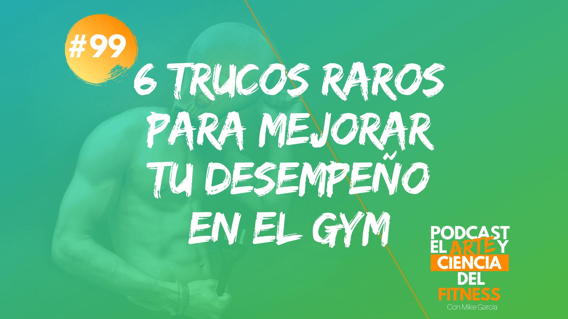 Podcast #99: 6 Trucos Raros Para Mejorar Tu Desempeño En El Gym